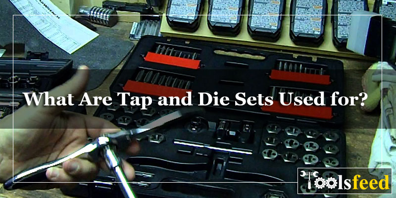 What Are Tap and Die Sets Used for? Tips for Using Metric Tap and Die Sets Properly