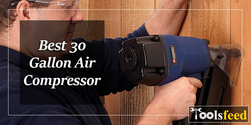 Best 30 Gallon Air Compressor in 2019 : Latest Reviews & Buyer Guide