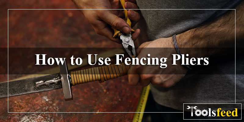 How to Use Fencing Pliers